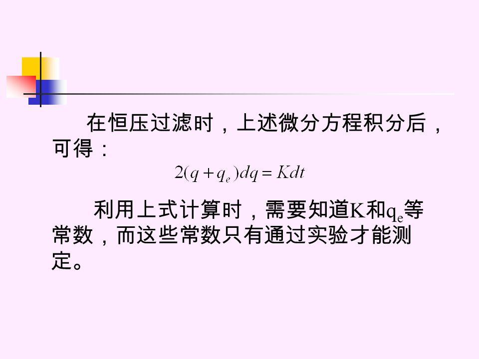 在恒压过滤时,上述微分方程积分后, 可得: 利用上式计算时,需要知道 K 和 q e 等 常数,而这些常数只有通过实验才能测 定。