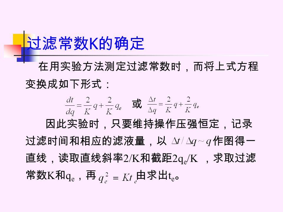 过滤常数 K 的确定 在用实验方法测定过滤常数时,而将上式方程 变换成如下形式: 或 因此实验时,只要维持操作压强恒定,记录 过滤时间和相应的滤液量,以 作图得一 直线,读取直线斜率 2/K 和截距 2q e /K ,求取过滤 常数 K 和 q e ,再 由求出 t e 。