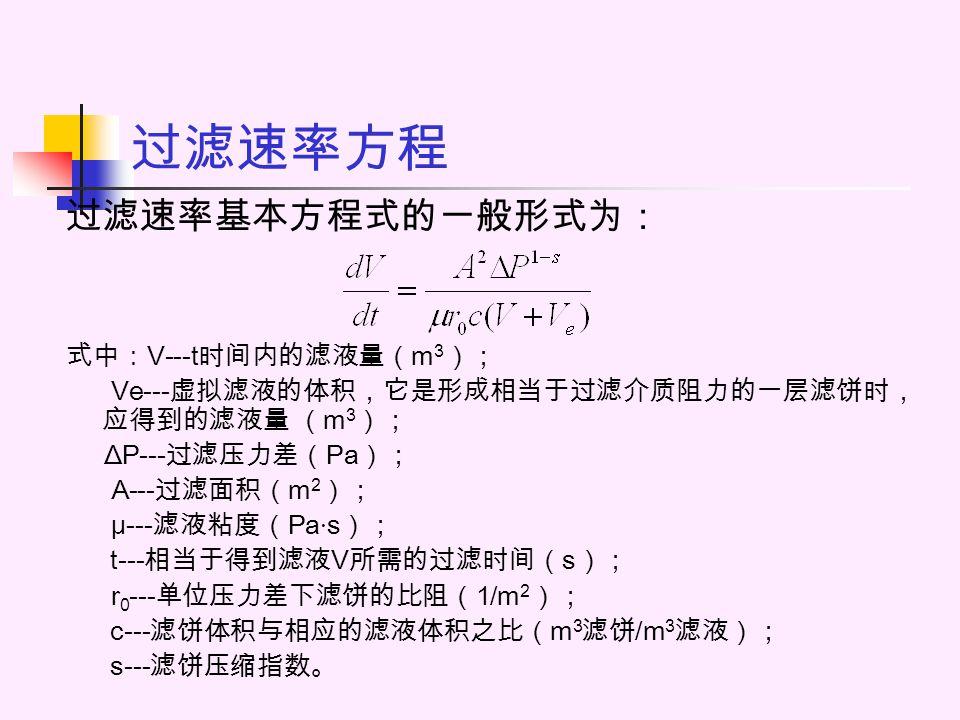 过滤速率方程 过滤速率基本方程式的一般形式为: 式中: V---t 时间内的滤液量( m 3 ); Ve--- 虚拟滤液的体积,它是形成相当于过滤介质阻力的一层滤饼时, 应得到的滤液量 ( m 3 ); ΔP--- 过滤压力差( Pa ); A--- 过滤面积( m 2 ); μ--- 滤液粘度( Pa · s ); t--- 相当于得到滤液 V 所需的过滤时间( s ); r 0 --- 单位压力差下滤饼的比阻( 1/m 2 ); c--- 滤饼体积与相应的滤液体积之比( m 3 滤饼 /m 3 滤液); s--- 滤饼压缩指数。