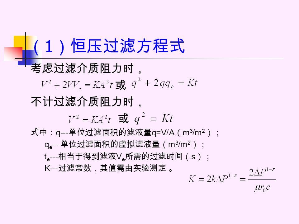 恒压过滤的特点 恒压过滤的特点是 Δp 、 K 均为常数, 但因滤饼越来越厚,因此过滤速度越来 越小, V (或 q )随 t 的增大而增大的速度 越来越缓慢。所以,恒压过滤时应选择 合适的过滤时间。