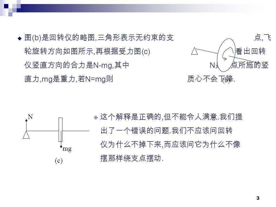3  图 (b) 是回转仪的略图, 三角形表示无约束的支 点, 飞 轮旋转方向如图所示, 再根据受力图 (c) 可以看出回转 仪竖直方向的合力是 N-mg, 其中 N 是支点所施的竖 直力,mg 是重力, 若 N=mg 则 质心不会下降.