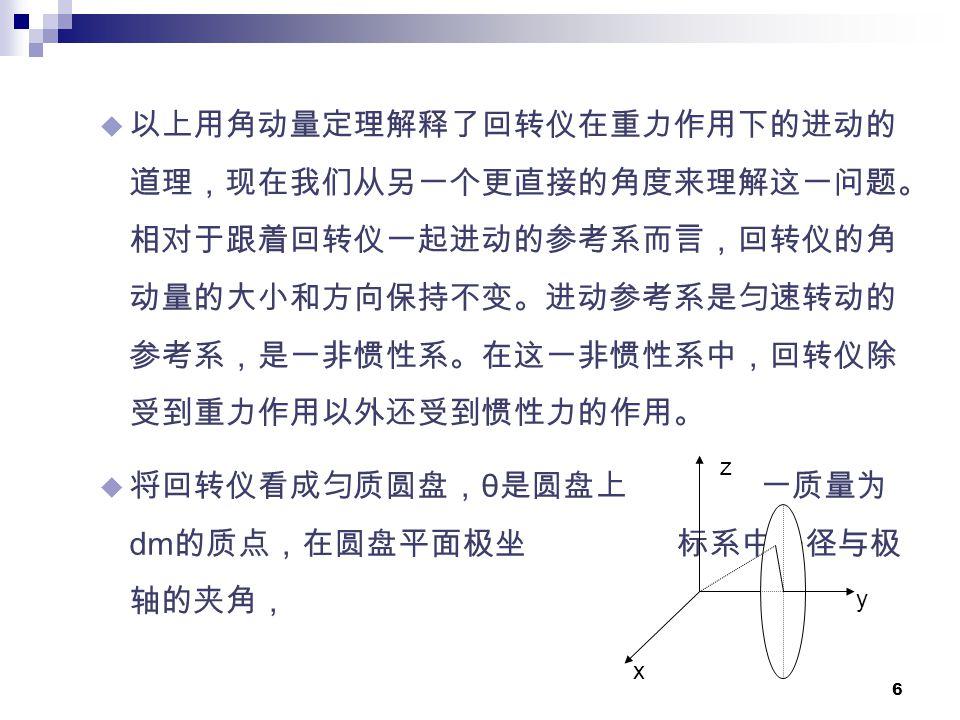 6  以上用角动量定理解释了回转仪在重力作用下的进动的 道理,现在我们从另一个更直接的角度来理解这一问题。 相对于跟着回转仪一起进动的参考系而言,回转仪的角 动量的大小和方向保持不变。进动参考系是匀速转动的 参考系,是一非惯性系。在这一非惯性系中,回转仪除 受到重力作用以外还受到惯性力的作用。  将回转仪看成匀质圆盘, θ 是圆盘上 一质量为 dm 的质点,在圆盘平面极坐 标系中矢径与极 轴的夹角, x z y