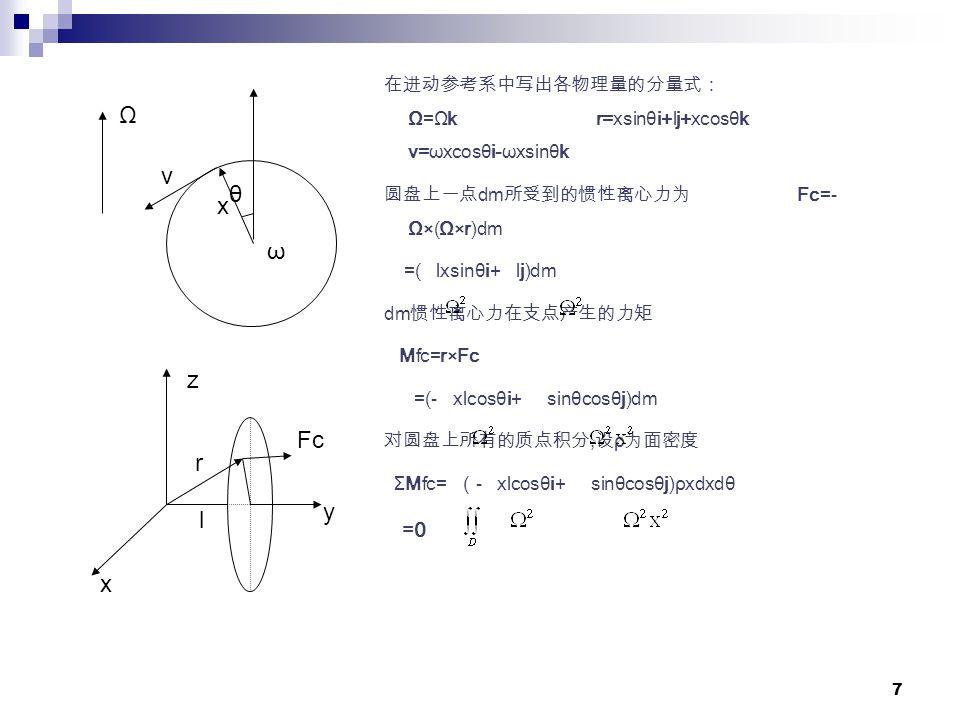 7 在进动参考系中写出各物理量的分量式: Ω=Ωk r=xsinθi+lj+xcosθk v=ωxcosθi-ωxsinθk 圆盘上一点 dm 所受到的惯性离心力为 Fc=- Ω×(Ω×r)dm =( lxsinθi+ lj)dm dm 惯性离心力在支点产生的力矩 Mfc=r×Fc =(- xlcosθi+ sinθcosθj)dm 对圆盘上所有的质点积分, 设 ρ 为面密度 ΣMfc= ( - xlcosθi+ sinθcosθj)ρxdxdθ =0 x v θ Ω ω x z y l r Fc
