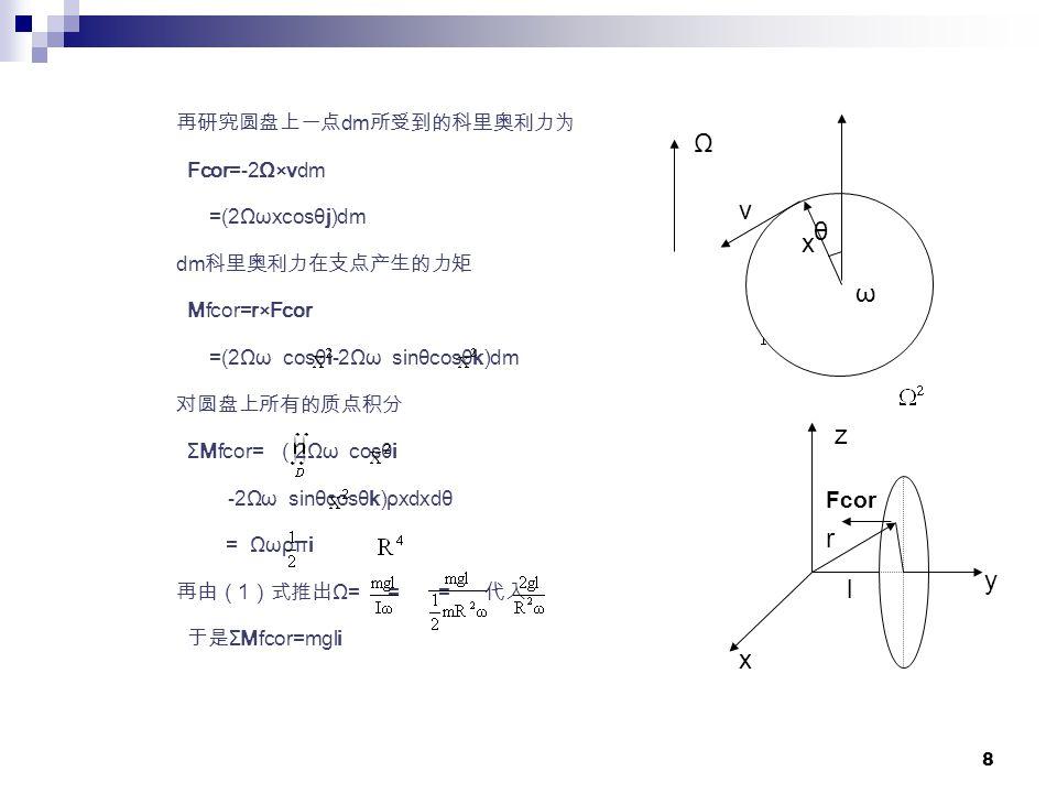 8 再研究圆盘上一点 dm 所受到的科里奥利力为 Fcor=-2Ω×vdm =(2Ωωxcosθj)dm dm 科里奥利力在支点产生的力矩 Mfcor=r×Fcor =(2Ωω cosθi-2Ωω sinθcosθk)dm 对圆盘上所有的质点积分 ΣMfcor= ( 2Ωω cosθi -2Ωω sinθcosθk)ρxdxdθ = Ωωρπi 再由( 1 )式推出 Ω= = = 代入 于是 ΣMfcor=mgli x v θ Ω ω x z y l Fcor r