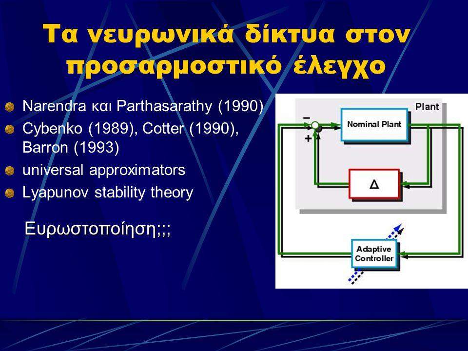 Τα νευρωνικά δίκτυα στον προσαρμοστικό έλεγχο Narendra και Parthasarathy (1990) Cybenko (1989), Cotter (1990), Barron (1993) universal approximators L