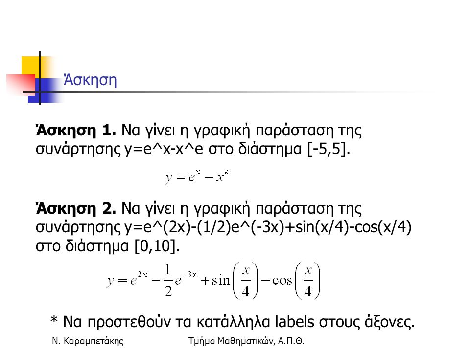Ν. ΚαραμπετάκηςΤμήμα Μαθηματικών, Α.Π.Θ. Άσκηση Άσκηση 1. Να γίνει η γραφική παράσταση της συνάρτησης y=e^x-x^e στο διάστημα [-5,5]. Άσκηση 2. Να γίνε