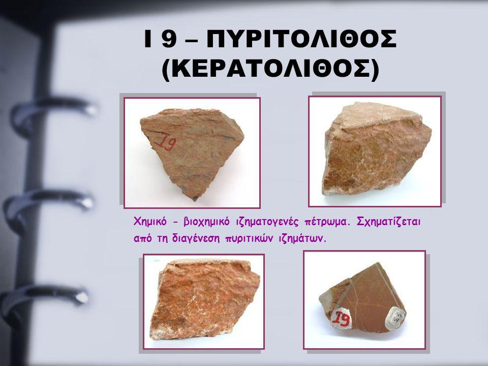 Ι 9 – ΠΥΡΙΤΟΛΙΘΟΣ (ΚΕΡΑΤΟΛΙΘΟΣ) Χημικό - βιοχημικό ιζηματογενές πέτρωμα. Σχηματίζεται από τη διαγένεση πυριτικών ιζημάτων.