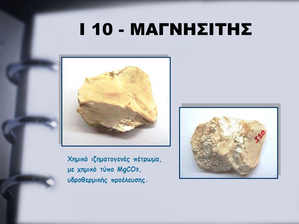 Ι 10 - ΜΑΓΝΗΣΙΤΗΣ Χημικό ιζηματογενές πέτρωμα, με χημικό τύπο MgCO 3, υδροθερμικής προέλευσης.