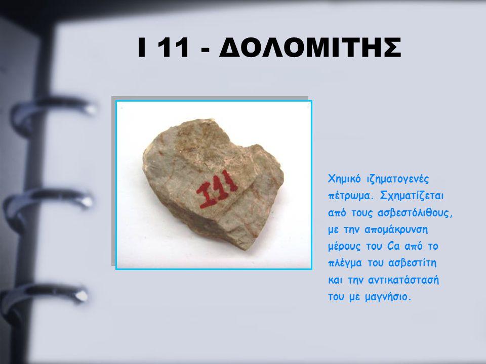 Ι 11 - ΔΟΛΟΜΙΤΗΣ Χημικό ιζηματογενές πέτρωμα. Σχηματίζεται από τους ασβεστόλιθους, με την απομάκρυνση μέρους του Ca από το πλέγμα του ασβεστίτη και τη