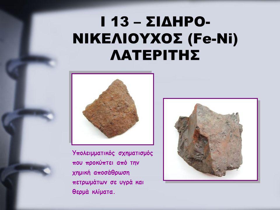 Ι 13 – ΣΙΔΗΡΟ- ΝΙΚΕΛΙΟΥΧΟΣ (Fe-Ni) ΛΑΤΕΡΙΤΗΣ Υπολειμματικός σχηματισμός που προκύπτει από την χημική αποσάθρωση πετρωμάτων σε υγρά και θερμά κλίματα.