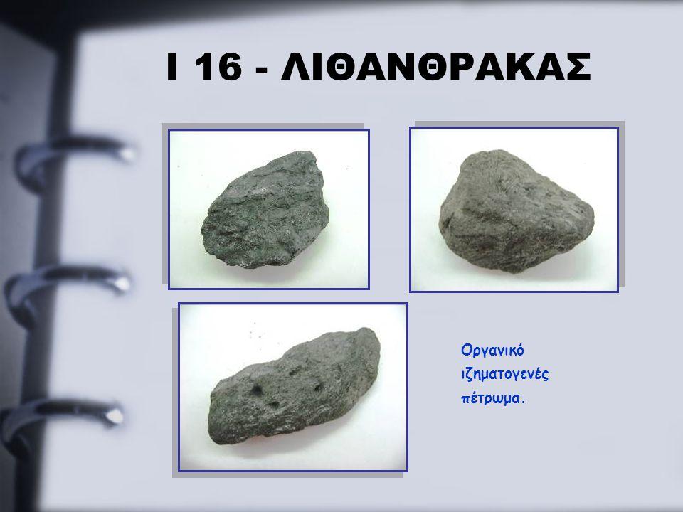 Ι 16 - ΛΙΘΑΝΘΡΑΚΑΣ Οργανικό ιζηματογενές πέτρωμα.