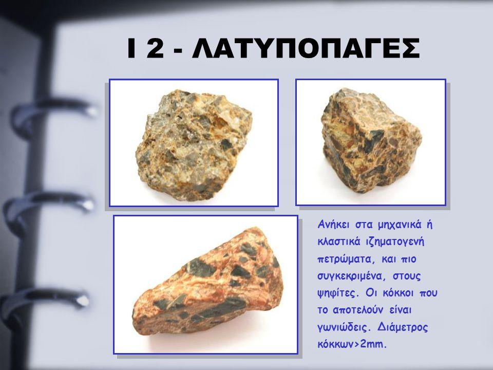 Ι 2 - ΛΑΤΥΠΟΠΑΓΕΣ Ανήκει στα μηχανικά ή κλαστικά ιζηματογενή πετρώματα, και πιο συγκεκριμένα, στους ψηφίτες. Οι κόκκοι που το αποτελούν είναι γωνιώδει