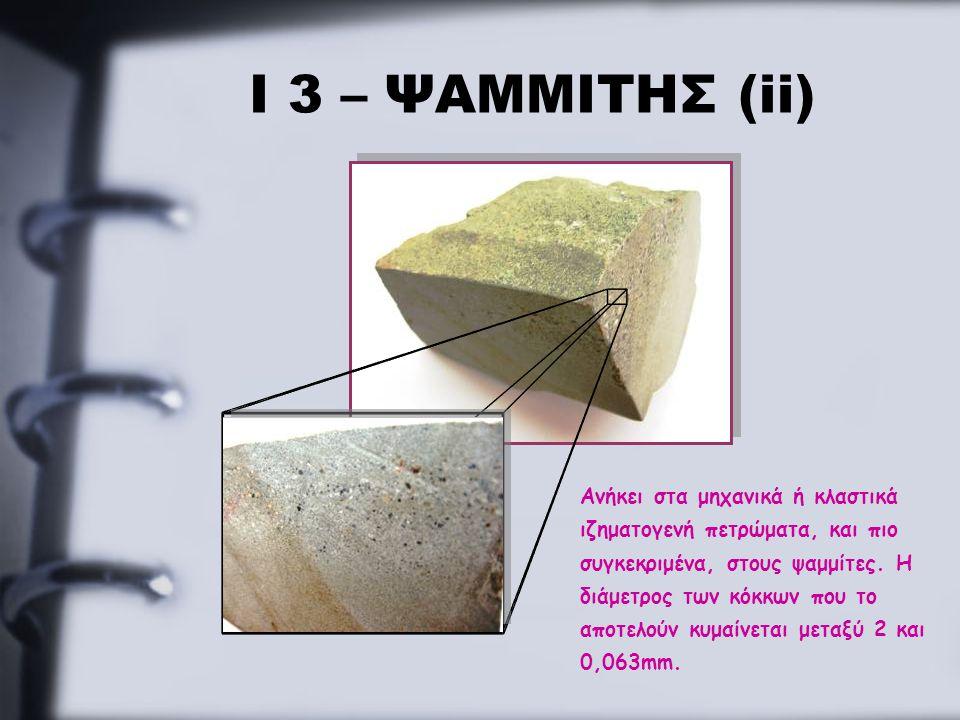 Ι 3 – ΨΑΜΜΙΤΗΣ (ii) Ανήκει στα μηχανικά ή κλαστικά ιζηματογενή πετρώματα, και πιο συγκεκριμένα, στους ψαμμίτες. Η διάμετρος των κόκκων που το αποτελού