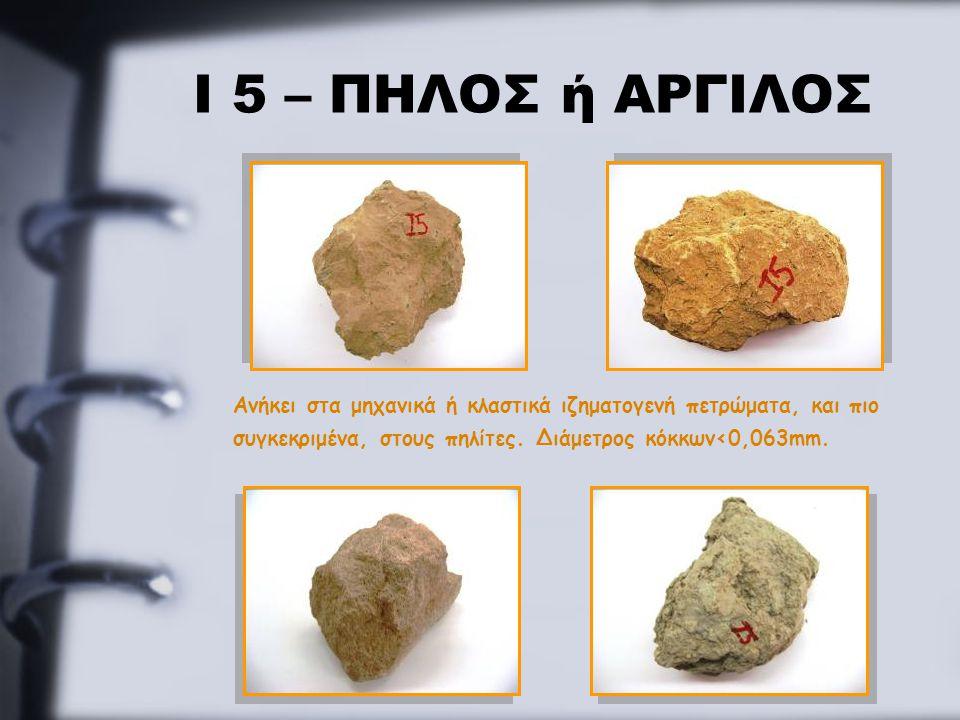 Ι 5 – ΠΗΛΟΣ ή ΑΡΓΙΛΟΣ Ανήκει στα μηχανικά ή κλαστικά ιζηματογενή πετρώματα, και πιο συγκεκριμένα, στους πηλίτες. Διάμετρος κόκκων<0,063mm.