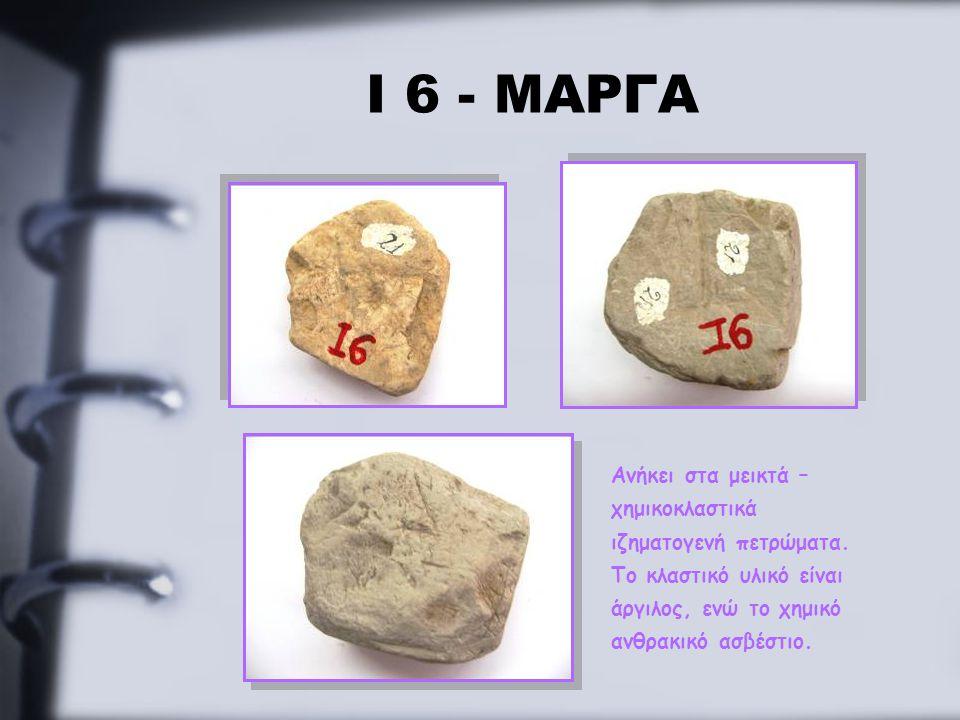 Ι 6 - ΜΑΡΓΑ Ανήκει στα μεικτά – χημικοκλαστικά ιζηματογενή πετρώματα. Το κλαστικό υλικό είναι άργιλος, ενώ το χημικό ανθρακικό ασβέστιο.