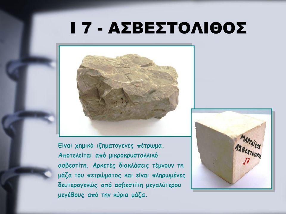 Ι 7 - ΑΣΒΕΣΤΟΛΙΘΟΣ Είναι χημικό ιζηματογενές πέτρωμα. Αποτελείται από μικροκρυσταλλικό ασβεστίτη. Αρκετές διακλάσεις τέμνουν τη μάζα του πετρώματος κα