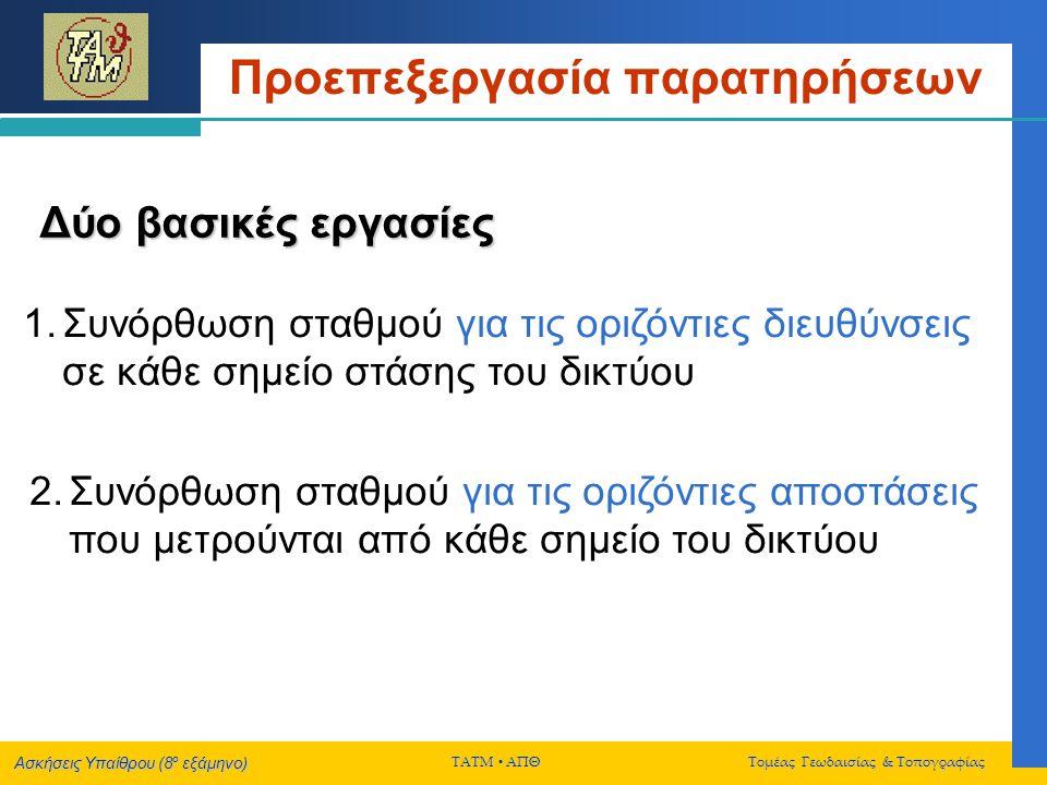 Ασκήσεις Υπαίθρου (8 ο εξάμηνο) ΤΑΤΜ  ΑΠΘ Τομέας Γεωδαισίας & Τοπογραφίας Προεπεξεργασία παρατηρήσεων Συνόρθωση σταθμού για τις οριζόντιες διευθύνσεις σε κάθε σημείο στάσης του δικτύου  Υπολογισμός βέλτιστης τιμής για κάθε σκοπευόμενη διεύθυνση στο δίκτυο (μέσω συνόρθωσης των πρωτογενών μετρήσεων που εκτελέστηκαν σε διάφορες περιόδους και σε Ι & ΙΙ θέση τηλεσκοπίου)  Υπολογισμός της ακρίβειας για την βέλτιστη τιμή κάθε σκοπευόμενης διεύθυνσης στο δίκτυο