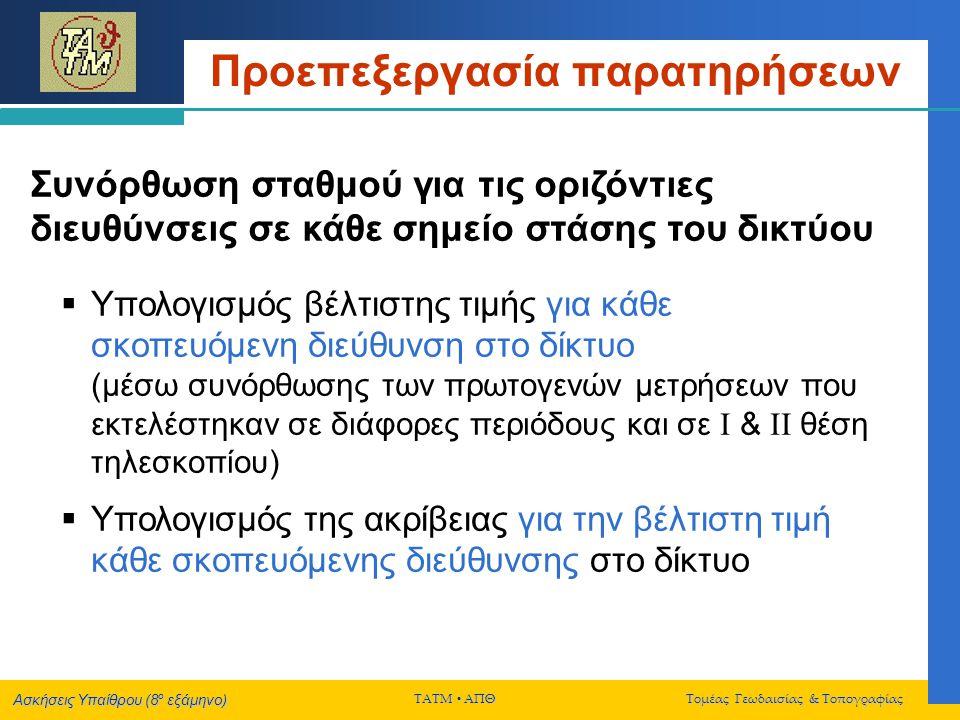 Ασκήσεις Υπαίθρου (8 ο εξάμηνο) ΤΑΤΜ  ΑΠΘ Τομέας Γεωδαισίας & Τοπογραφίας Προεπεξεργασία παρατηρήσεων Συνόρθωση σταθμού για τις οριζόντιες διευθύνσεις σε κάθε σημείο στάσης του δικτύου DEROS  Χρήση του προγράμματος DEROS (ή άλλου κατάλληλου προγράμματος)  Πριν από κάθε συνόρθωση σταθμού, ελέγξτε προσεκτικά τις επιμέρους μετρήσεις για τυχόν χονδροειδή σφάλματα (εμπειρικά μέσω των διαφορών των πρωτογενών σκοπεύσεων σε Ι & ΙΙ θέση τηλεσκοπίου στις διάφορες περιόδους, μέσω των σφαλμάτων κλεισίματος των σχηματιζομένων τριγώνων, κλπ.)