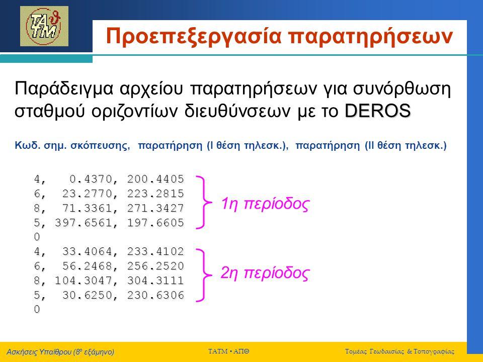 Ασκήσεις Υπαίθρου (8 ο εξάμηνο) ΤΑΤΜ  ΑΠΘ Τομέας Γεωδαισίας & Τοπογραφίας Τελική Συνόρθωση Δικτύου DEROS Παράδειγμα αρχείου εισόδου παρατηρήσεων για συνόρθωση οριζοντίων δικτύων με το DEROS 1, 5, 1, 0.0000, 2.87, 1 1, 4, 1, 83.7102, 2.87, 1 1, 3, 1, 94.6340, 2.87, 1 3, 4, 2, 174.3570, 2.37, 1 3, 5, 2, 68.9570, 2.37, 1 3, 2, 2, 372.8213, 2.37, 1 5, 4, 3, 24.1573, 3.40, 2 5, 3, 2, 26.6437, 2.80, 2 5, 2, 1, 11.2502, 2.00, 2 4, 2, 0, 5693.377, 1.80, 3 5, 1, 0, 4579.531, 1.40, 3 Κωδικός παρατηρήσης (1 ή 2 ή 3) Τιμή παρατήρησης (grad, m) Ακρίβεια παρατήρησης (cc, cm) Κωδικοί αναγνώρισης σημείων (και σειράς διεθύνσεων, σε περίπτωση παρατήρησης οριζόντιας διεύθυνσης)