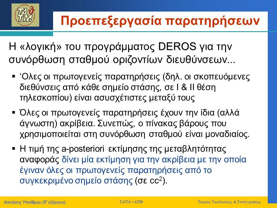 Ασκήσεις Υπαίθρου (8 ο εξάμηνο) ΤΑΤΜ  ΑΠΘ Τομέας Γεωδαισίας & Τοπογραφίας Τελική Συνόρθωση Δικτύου DEROS Η «λογική» του προγράμματος DEROS για την συνόρθωση κατακόρυφων δικτύων  Η τιμή της a-posteriori εκτίμησης της μεταβλητότητας αναφοράς δίνει μία ανεπηρέαστη εκτίμηση της ακρίβειας του χωροβάτη που χρησιμοποιήθηκε στις μετρήσεις...
