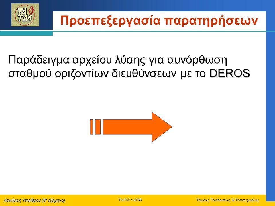 Ασκήσεις Υπαίθρου (8 ο εξάμηνο) ΤΑΤΜ  ΑΠΘ Τομέας Γεωδαισίας & Τοπογραφίας Τελική Συνόρθωση Δικτύου DEROS Παράδειγμα αρχείου εισόδου υψομέτρων για συνόρθωση κατακορύφων δικτύων με το DEROS Κωδικός αναγνώρισης σημείου, υψόμετρο σημείου (σε μέτρα) 2, 59.057 3, 66.315 4, 69.335 5, 82.900 6, 73.229 7, 79.380 8, 89.320 9, 70.917