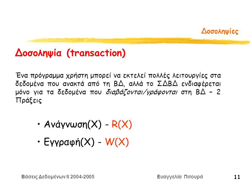 Βάσεις Δεδομένων II 2004-2005 Ευαγγελία Πιτουρά 11 Δοσοληψίες Δοσοληψία (transaction) Ένα πρόγραμμα χρήστη μπορεί να εκτελεί πολλές λειτουργίες στα δεδομένα που ανακτά από τη ΒΔ, αλλά το ΣΔΒΔ ενδιαφέρεται μόνο για τα δεδομένα που διαβάζονται/γράφονται στη ΒΔ – 2 Πράξεις Ανάγνωση(Χ) - R(X) Εγγραφή(Χ) - W(X)