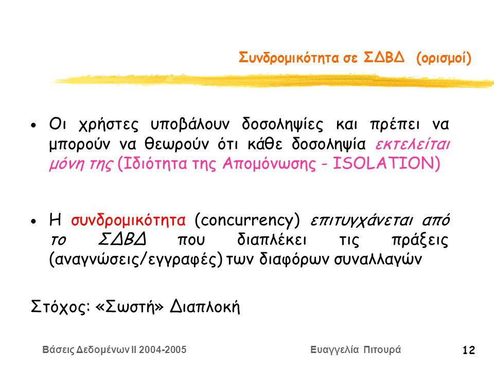 Βάσεις Δεδομένων II 2004-2005 Ευαγγελία Πιτουρά 12 Συνδρομικότητα σε ΣΔΒΔ (ορισμοί)  Οι χρήστες υποβάλουν δοσοληψίες και πρέπει να μπορούν να θεωρούν ότι κάθε δοσοληψία εκτελείται μόνη της (Ιδιότητα της Απομόνωσης - ISOLATION)  Η συνδρομικότητα (concurrency) επιτυγχάνεται από το ΣΔΒΔ που διαπλέκει τις πράξεις (αναγνώσεις/εγγραφές) των διαφόρων συναλλαγών Στόχος: «Σωστή» Διαπλοκή