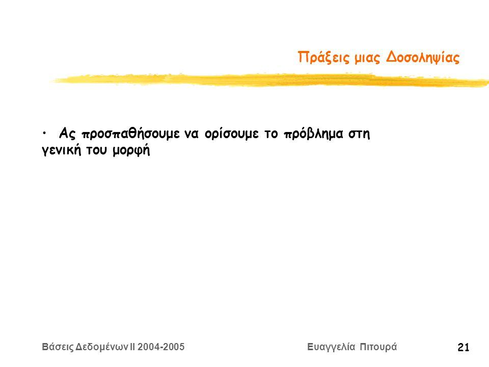 Βάσεις Δεδομένων II 2004-2005 Ευαγγελία Πιτουρά 21 Πράξεις μιας Δοσοληψίας Ας προσπαθήσουμε να ορίσουμε το πρόβλημα στη γενική του μορφή