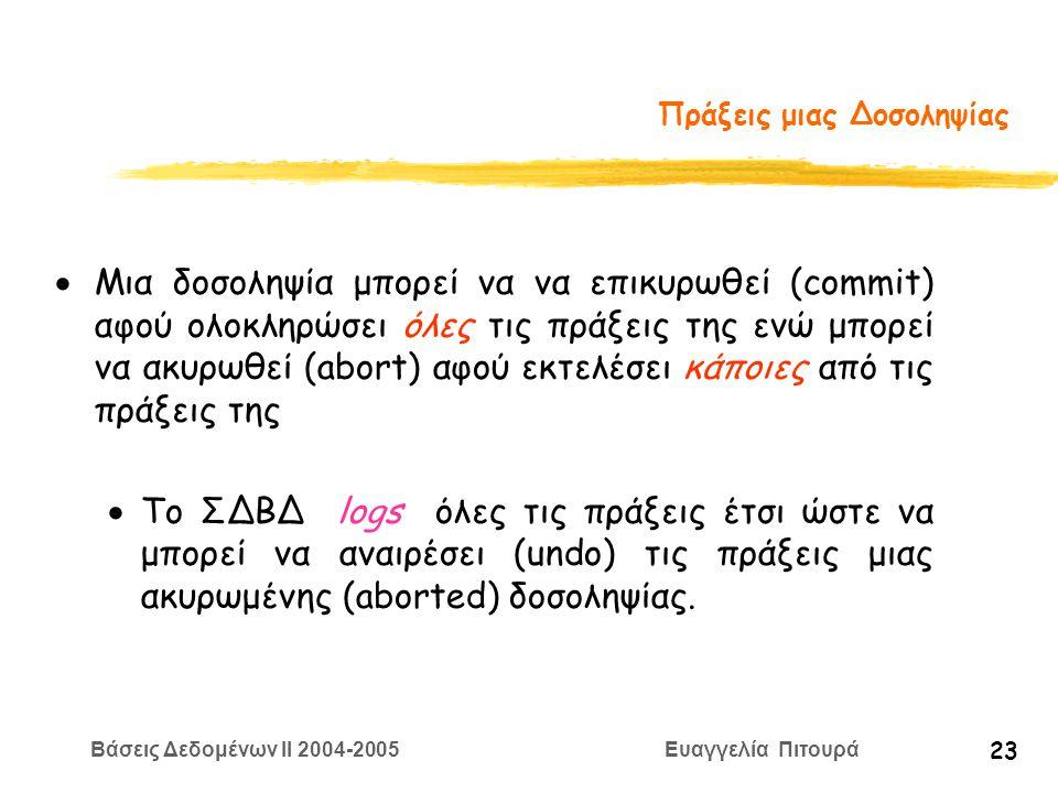 Βάσεις Δεδομένων II 2004-2005 Ευαγγελία Πιτουρά 23 Πράξεις μιας Δοσοληψίας  Μια δοσοληψία μπορεί να να επικυρωθεί (commit) αφού ολοκληρώσει όλες τις πράξεις της ενώ μπορεί να ακυρωθεί (abort) αφού εκτελέσει κάποιες από τις πράξεις της  Το ΣΔΒΔ logs όλες τις πράξεις έτσι ώστε να μπορεί να αναιρέσει (undo) τις πράξεις μιας ακυρωμένης (aborted) δοσοληψίας.
