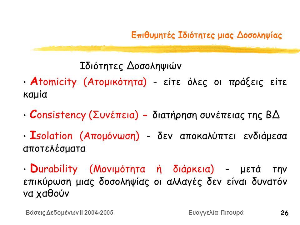 Βάσεις Δεδομένων II 2004-2005 Ευαγγελία Πιτουρά 26 Επιθυμητές Ιδιότητες μιας Δοσοληψίας Α tomicity (Ατομικότητα) - είτε όλες οι πράξεις είτε καμία C onsistency (Συνέπεια) - διατήρηση συνέπειας της ΒΔ I solation (Απομόνωση) - δεν αποκαλύπτει ενδιάμεσα αποτελέσματα D urability (Μονιμότητα ή διάρκεια) - μετά την επικύρωση μιας δοσοληψίας οι αλλαγές δεν είναι δυνατόν να χαθούν Ιδιότητες Δοσοληψιών