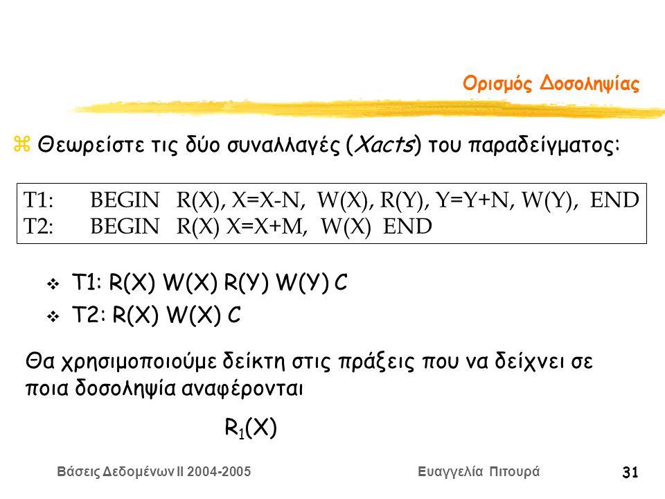Βάσεις Δεδομένων II 2004-2005 Ευαγγελία Πιτουρά 31 Ορισμός Δοσοληψίας zΘεωρείστε τις δύο συναλλαγές (Xacts) του παραδείγματος: T1:BEGIN R(X), X=Χ-N, W(X), R(Y), Y=Y+N, W(Y), END T2:BEGIN R(X) X=X+M, W(X) END v Τ1: R(X) W(X) R(Y) W(Y) C v T2: R(X) W(X) C Θα χρησιμοποιούμε δείκτη στις πράξεις που να δείχνει σε ποια δοσοληψία αναφέρoνται R 1 (X)