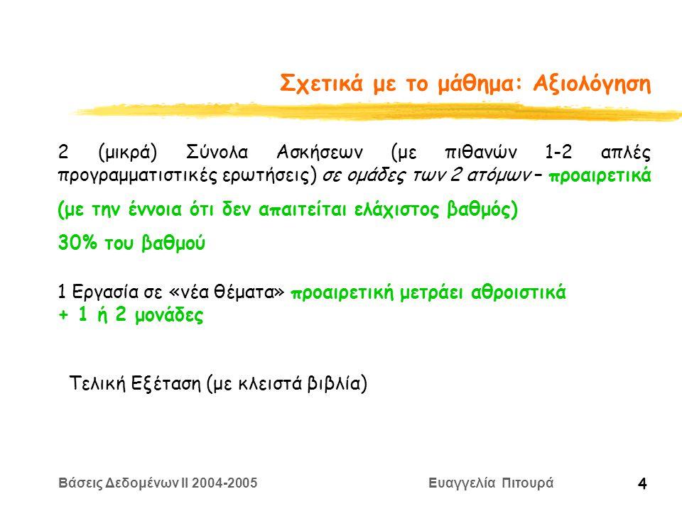 Βάσεις Δεδομένων II 2004-2005 Ευαγγελία Πιτουρά 4 Σχετικά με το μάθημα: Αξιολόγηση 2 (μικρά) Σύνολα Ασκήσεων (με πιθανών 1-2 απλές προγραμματιστικές ερωτήσεις) σε ομάδες των 2 ατόμων – προαιρετικά (με την έννοια ότι δεν απαιτείται ελάχιστος βαθμός) 30% του βαθμού 1 Εργασία σε «νέα θέματα» προαιρετική μετράει αθροιστικά + 1 ή 2 μονάδες Τελική Εξέταση (με κλειστά βιβλία)