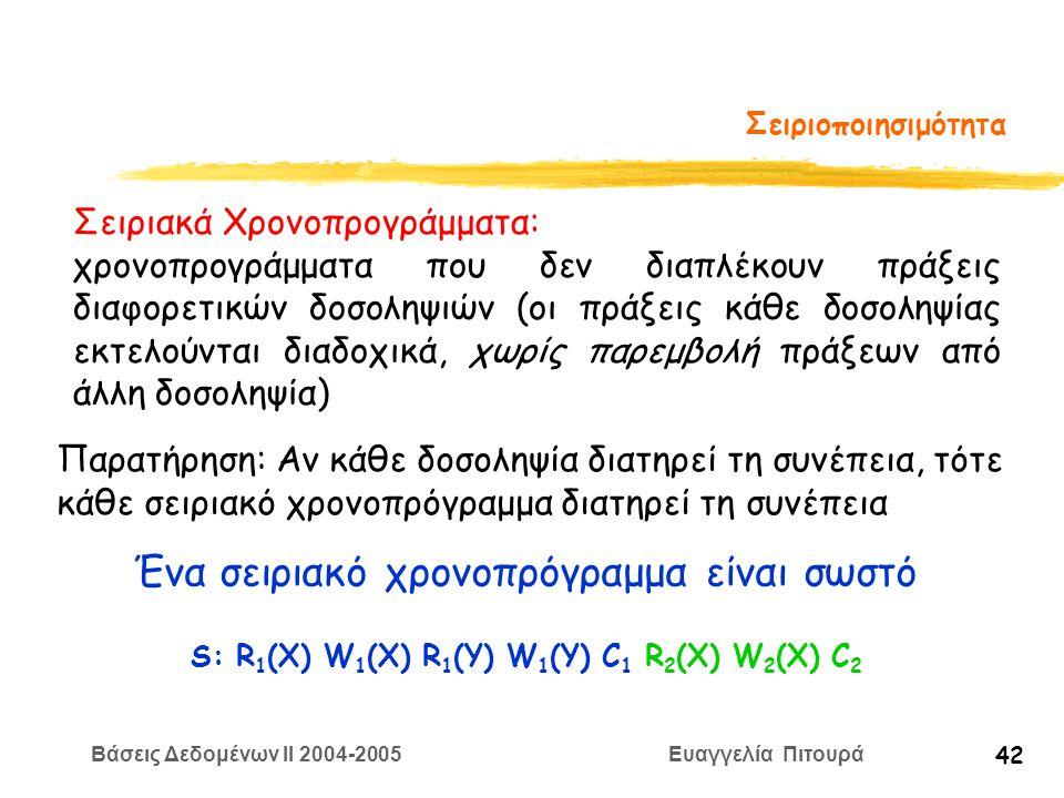 Βάσεις Δεδομένων II 2004-2005 Ευαγγελία Πιτουρά 42 Σειριοποιησιμότητα Σειριακά Χρονοπρογράμματα: χρονοπρογράμματα που δεν διαπλέκουν πράξεις διαφορετικών δοσοληψιών (οι πράξεις κάθε δοσοληψίας εκτελούνται διαδοχικά, χωρίς παρεμβολή πράξεων από άλλη δοσοληψία) Ένα σειριακό χρονοπρόγραμμα είναι σωστό Παρατήρηση: Αν κάθε δοσοληψία διατηρεί τη συνέπεια, τότε κάθε σειριακό χρονοπρόγραμμα διατηρεί τη συνέπεια S: R 1 (X) W 1 (X) R 1 (Y) W 1 (Y) C 1 R 2 (X) W 2 (X) C 2