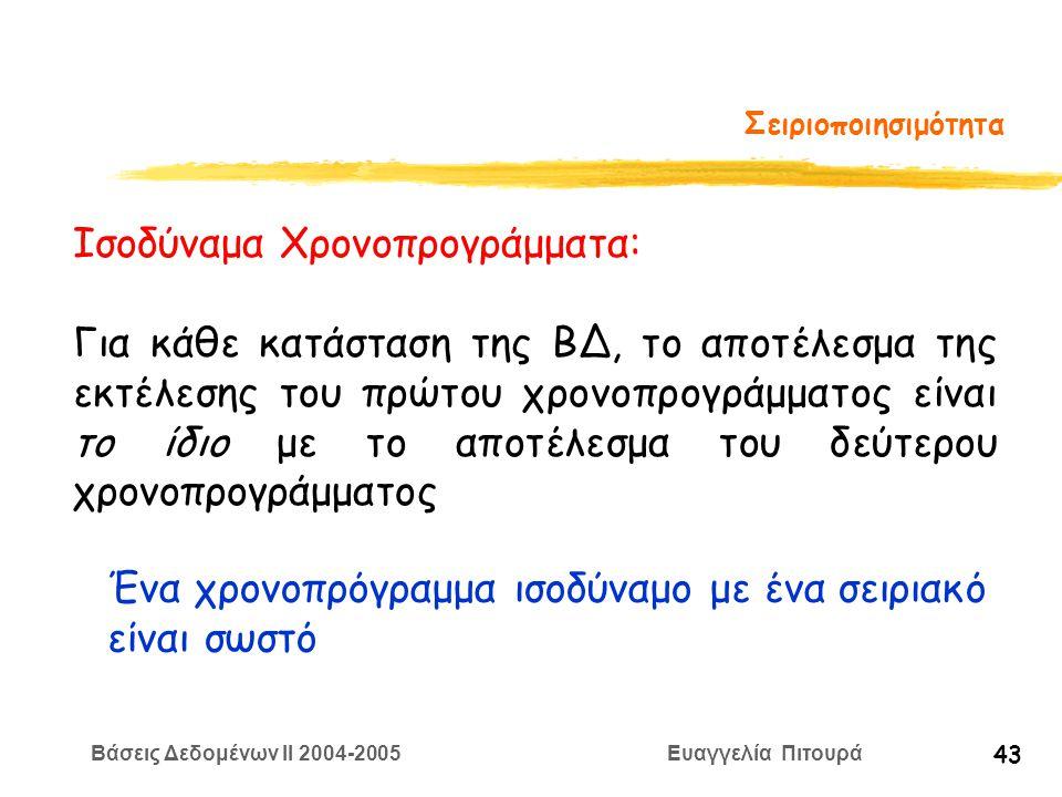 Βάσεις Δεδομένων II 2004-2005 Ευαγγελία Πιτουρά 43 Σειριοποιησιμότητα Ισοδύναμα Χρονοπρογράμματα: Για κάθε κατάσταση της ΒΔ, το αποτέλεσμα της εκτέλεσης του πρώτου χρονοπρογράμματος είναι το ίδιο με το αποτέλεσμα του δεύτερου χρονοπρογράμματος Ένα χρονοπρόγραμμα ισοδύναμο με ένα σειριακό είναι σωστό