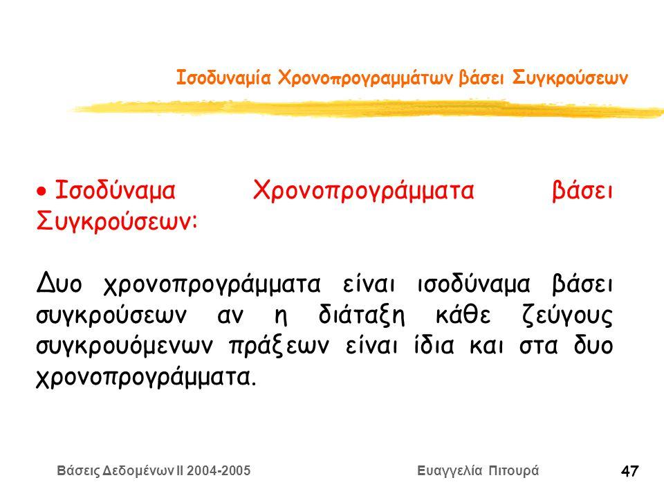 Βάσεις Δεδομένων II 2004-2005 Ευαγγελία Πιτουρά 47 Ισοδυναμία Χρονοπρογραμμάτων βάσει Συγκρούσεων  Ισοδύναμα Χρονοπρογράμματα βάσει Συγκρούσεων: Δυο χρονοπρογράμματα είναι ισοδύναμα βάσει συγκρούσεων αν η διάταξη κάθε ζεύγους συγκρουόμενων πράξεων είναι ίδια και στα δυο χρονοπρογράμματα.