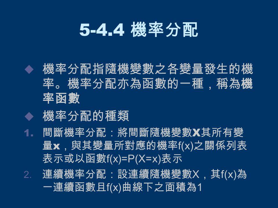 5-4.4 機率分配  機率分配指隨機變數之各變量發生的機 率。機率分配亦為函數的一種,稱為機 率函數  機率分配的種類 1. 間斷機率分配:將間斷隨機變數 X 其所有變 量 x ,與其變量所對應的機率 f(x) 之關係列表 表示或以函數 f(x)=P(X=x) 表示  連續機率分配:設連續