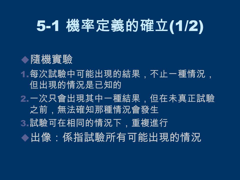 5-1 機率定義的確立 (1/2)  隨機實驗 1. 每次試驗中可能出現的結果,不止一種情況, 但出現的情況是已知的 2. 一次只會出現其中一種結果,但在未真正試驗 之前,無法確知那種情況會發生 3. 試驗可在相同的情況下,重複進行  出像:係指試驗所有可能出現的情況
