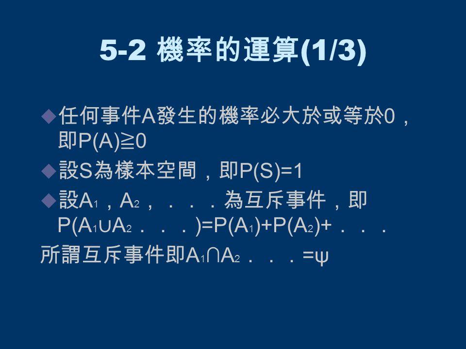 5-2 機率的運算 (2/3)  餘事件的機率:設 A` 為事件 A 之餘事件, 則 P(A`)=1-P(A)  機率的加法定理:若 A , B 為任意兩事件, 則事件 A 或 B 發生之機率為 P(A ∪ B)=P(A)+P(B)-P(A∩B)  機率的乘法定理:若 P(A)≠0 則 P(A∩B)=P(A) . P(B|A) 或 P(A∩B)=P(B) . P(A|B)
