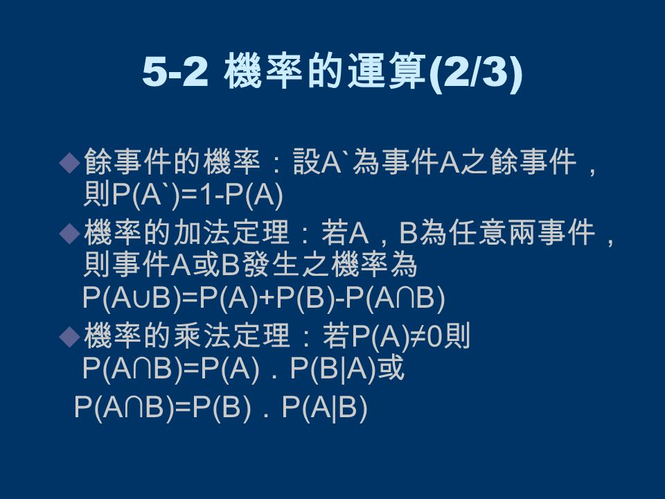 5-2 機率的運算 (2/3)  餘事件的機率:設 A` 為事件 A 之餘事件, 則 P(A`)=1-P(A)  機率的加法定理:若 A , B 為任意兩事件, 則事件 A 或 B 發生之機率為 P(A ∪ B)=P(A)+P(B)-P(A∩B)  機率的乘法定理:若 P(A)≠0 則 P(A