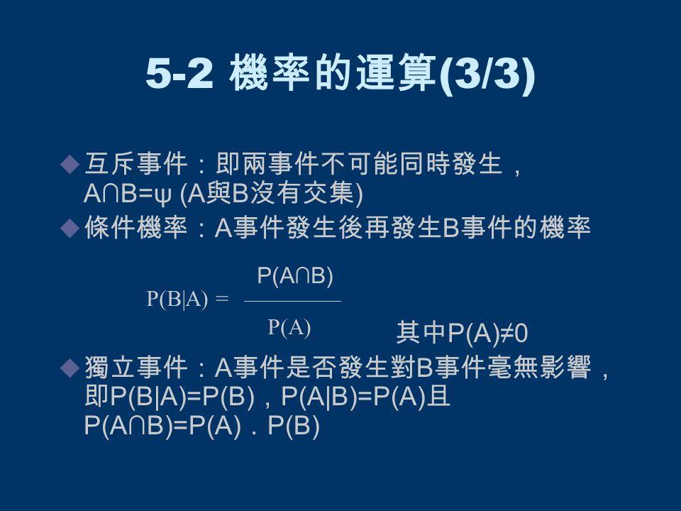 5-2 機率的運算 (3/3)  互斥事件:即兩事件不可能同時發生, A∩B=ψ (A 與 B 沒有交集 )  條件機率: A 事件發生後再發生 B 事件的機率 其中 P(A)≠0  獨立事件: A 事件是否發生對 B 事件毫無影響, 即 P(B|A)=P(B) , P(A|B)=P(A) 且