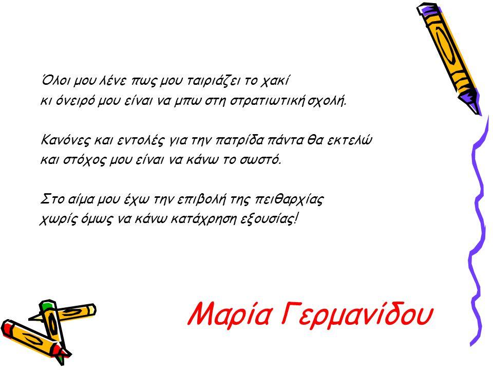 Μαρία Γερμανίδου Όλοι μου λένε πως μου ταιριάζει το χακί κι όνειρό μου είναι να μπω στη στρατιωτική σχολή. Κανόνες και εντολές για την πατρίδα πάντα θ