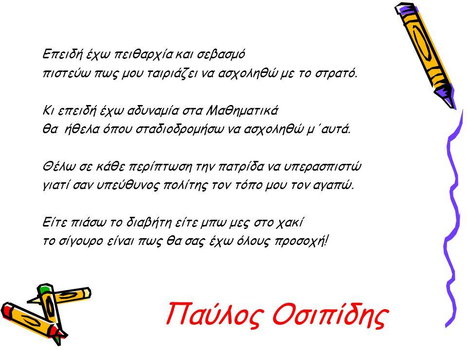 Παύλος Οσιπίδης Επειδή έχω πειθαρχία και σεβασμό πιστεύω πως μου ταιριάζει να ασχοληθώ με το στρατό. Κι επειδή έχω αδυναμία στα Μαθηματικά θα ήθελα όπ