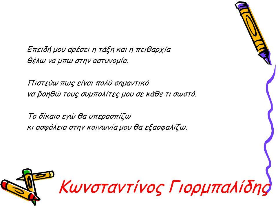 Κωνσταντίνος Γιορμπαλίδης Επειδή μου αρέσει η τάξη και η πειθαρχία θέλω να μπω στην αστυνομία. Πιστεύω πως είναι πολύ σημαντικό να βοηθώ τους συμπολίτ