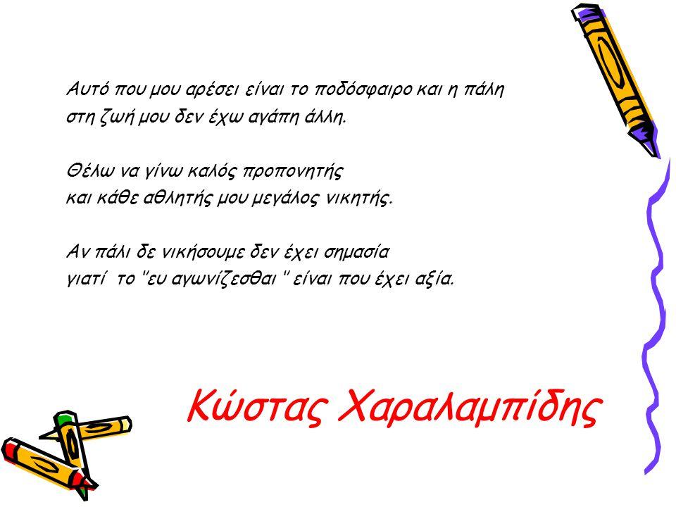 Κώστας Χαραλαμπίδης Αυτό που μου αρέσει είναι το ποδόσφαιρο και η πάλη στη ζωή μου δεν έχω αγάπη άλλη. Θέλω να γίνω καλός προπονητής και κάθε αθλητής
