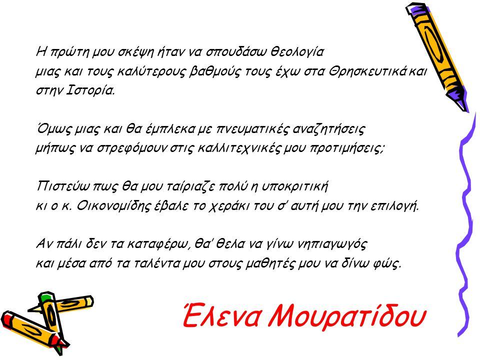 Έλενα Μουρατίδου Η πρώτη μου σκέψη ήταν να σπουδάσω θεολογία μιας και τους καλύτερους βαθμούς τους έχω στα Θρησκευτικά και στην Ιστορία. Όμως μιας και