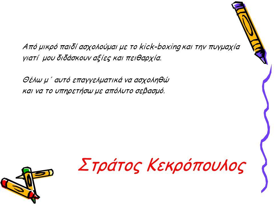 Στράτος Κεκρόπουλος Από μικρό παιδί ασχολούμαι με το kick-boxing και την πυγμαχία γιατί μου διδάσκουν αξίες και πειθαρχία. Θέλω μ΄ αυτό επαγγελματικά