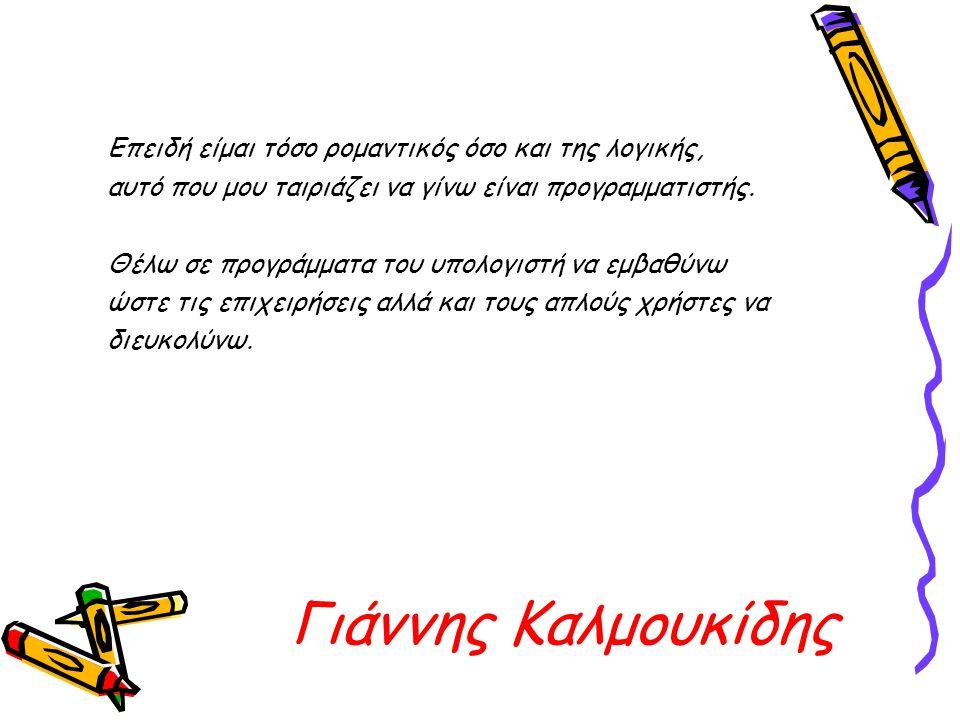 Γιάννης Καλμουκίδης Επειδή είμαι τόσο ρομαντικός όσο και της λογικής, αυτό που μου ταιριάζει να γίνω είναι προγραμματιστής. Θέλω σε προγράμματα του υπ
