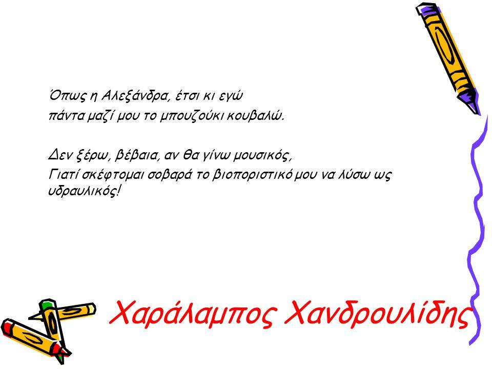 Χαράλαμπος Χανδρουλίδης Όπως η Αλεξάνδρα, έτσι κι εγώ πάντα μαζί μου το μπουζούκι κουβαλώ. Δεν ξέρω, βέβαια, αν θα γίνω μουσικός, Γιατί σκέφτομαι σοβα