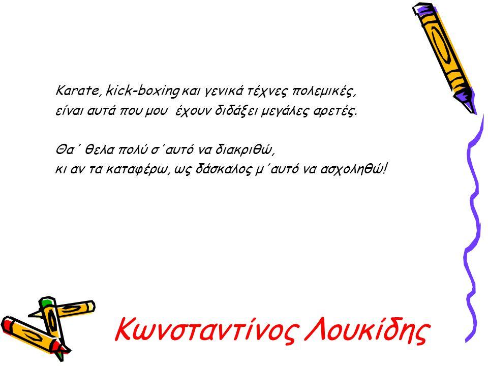 Κωνσταντίνος Λουκίδης Karate, kick-boxing και γενικά τέχνες πολεμικές, είναι αυτά που μου έχουν διδάξει μεγάλες αρετές. Θα΄ θελα πολύ σ΄αυτό να διακρι