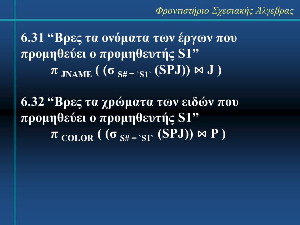"""Φροντιστήριο Σχεσιακής Άλγεβρας 6.31 """"Βρες τα ονόματα των έργων που προμηθεύει ο προμηθευτής S1"""" π JNAME ( (σ S# = `S1` (SPJ)) ⋈ J ) 6.32 """"Βρες τα χρώ"""